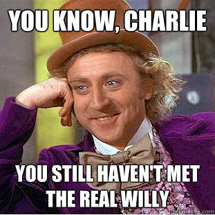 You Know, charlie you still haven't met the real willy  - You Know, charlie you still haven't met the real willy   Creepy Wonka