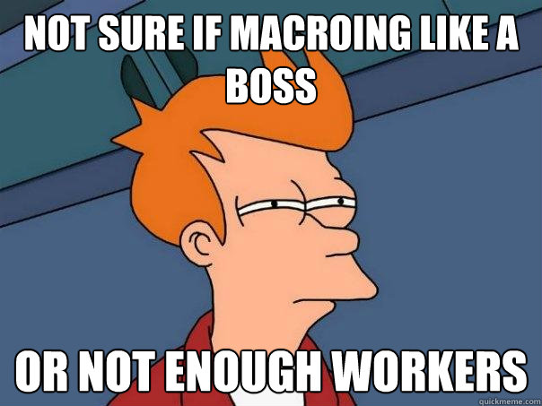 not sure if macroing like a boss Or not enough workers - not sure if macroing like a boss Or not enough workers  Futurama Fry