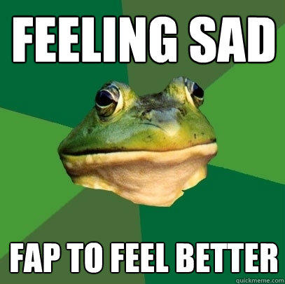feeling sad fap to feel better - feeling sad fap to feel better  Foul Bachelor Frog