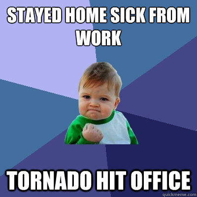STAYED HOME SICK FROM WORK TORNADO HIT OFFICE - STAYED HOME SICK FROM WORK TORNADO HIT OFFICE  Success Kid
