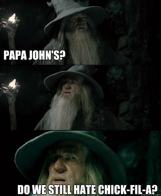Papa John's? Do we still hate Chick-fil-A? - Papa John's? Do we still hate Chick-fil-A?  Confused Gandalf