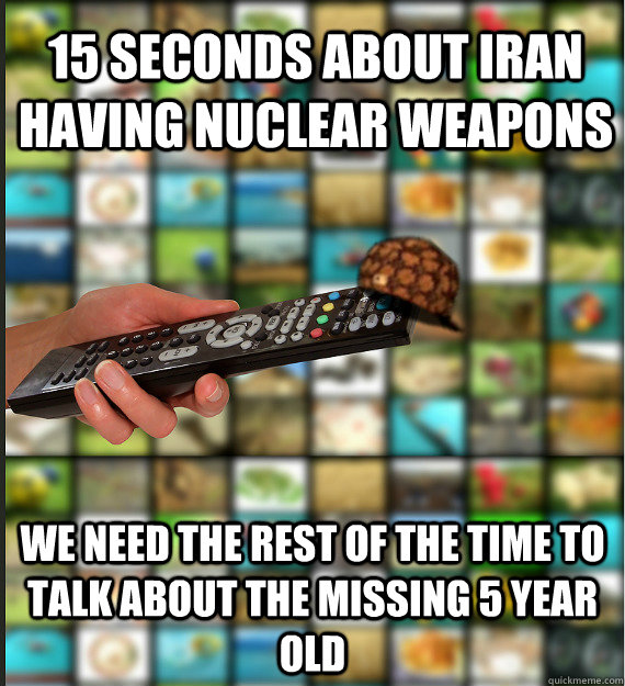 15 seconds about iran having nuclear weapons we need the rest of the time to talk about the missing 5 year old - 15 seconds about iran having nuclear weapons we need the rest of the time to talk about the missing 5 year old  Scumbag Media