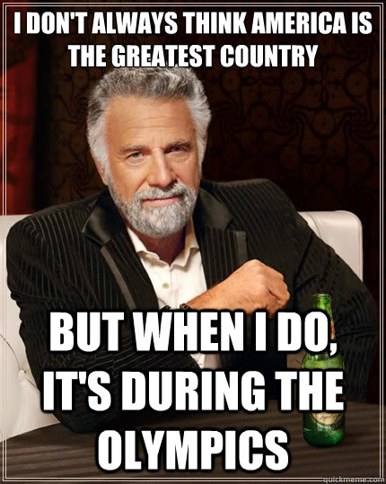 i don't always think america is the greatest country but when i do, it's during the olympics - i don't always think america is the greatest country but when i do, it's during the olympics  The Most Interesting Man In The World