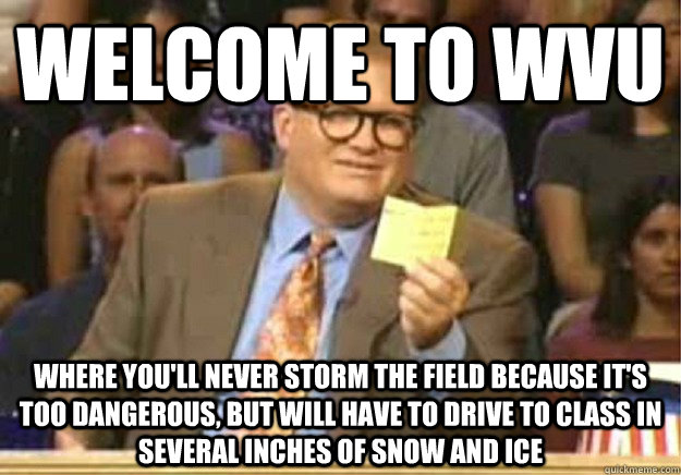 Welcome to WVU where you'll never storm the field because it's too dangerous, but will have to drive to class in several inches of snow and ice - Welcome to WVU where you'll never storm the field because it's too dangerous, but will have to drive to class in several inches of snow and ice  Welcome to