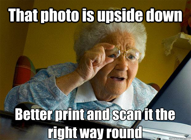 That photo is upside down Better print and scan it the right way round    Grandma finds the Internet
