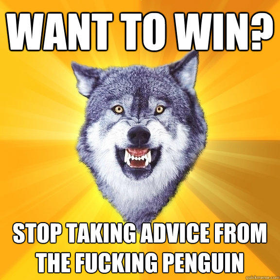 Want to win? Stop taking advice from the fucking penguin - Want to win? Stop taking advice from the fucking penguin  Courage Wolf