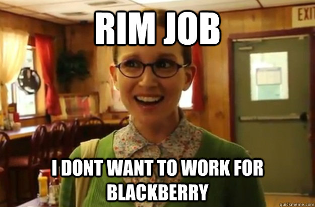 RIM Job I dont want to work for blackberry - RIM Job I dont want to work for blackberry  Sexually Oblivious Female