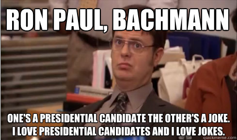 Ron Paul, Bachmann One's a presidential candidate the other's a joke. I love presidential candidates and I love jokes.