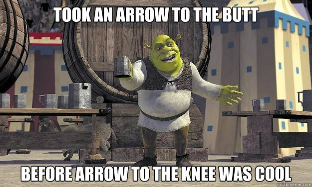 Took an arrow to the butt before arrow to the knee was cool
