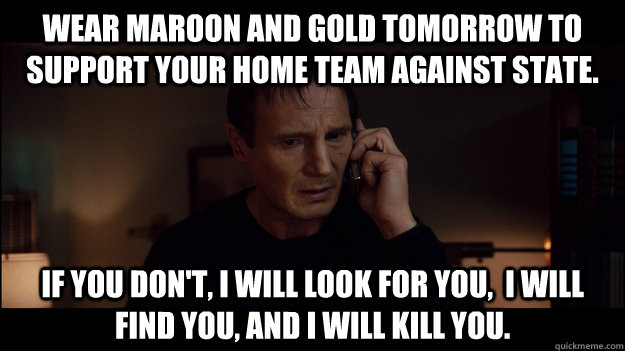 Wear Maroon and Gold tomorrow to support your home team against State. If you don't, i will look for you,  i will find you, and i will kill you. - Wear Maroon and Gold tomorrow to support your home team against State. If you don't, i will look for you,  i will find you, and i will kill you.  Misc