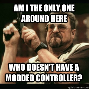AM I THE ONLY ONE AROUND HERE Who doesn't have a modded controller?