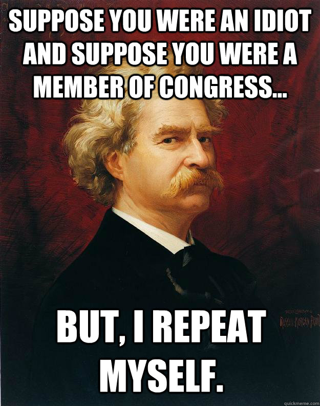 Suppose you were an idiot and suppose you were a member of congress... But, I repeat myself.  Doomed Mark Twain