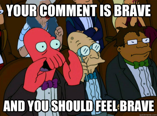 Your comment is brave And you should feel brave - Your comment is brave And you should feel brave  Zoidberg you should feel bad