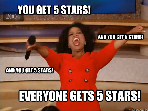 You get 5 stars! everyone gets 5 stars! and you get 5 stars! and you get 5 stars!  oprah you get a car