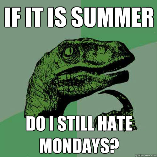 If it is summer Do I still hate mondays? - If it is summer Do I still hate mondays?  Philosoraptor