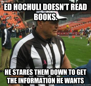 Ed Hochuli doesn't read books. He stares them down to get the information he wants