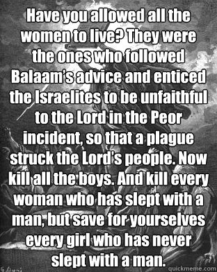 Have you allowed all the women to live? They were the ones who followed Balaam's advice and enticed the Israelites to be unfaithful to the Lord in the Peor incident, so that a plague struck the Lord's people. Now kill all the boys. And kill ev