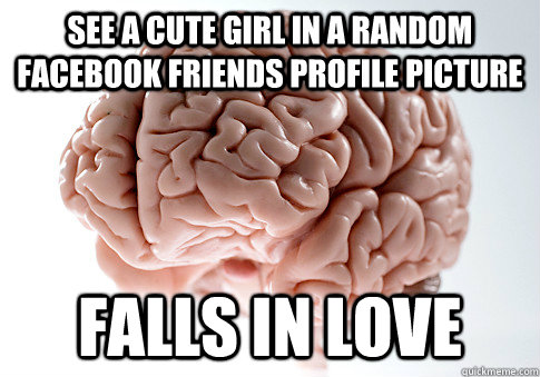 SEE A CUTE GIRL IN A RANDOM FACEBOOK FRIENDS PROFILE PICTURE FALLS IN LOVE - SEE A CUTE GIRL IN A RANDOM FACEBOOK FRIENDS PROFILE PICTURE FALLS IN LOVE  Scumbag Brain