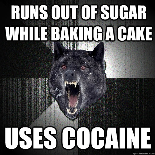 runs out of sugar while baking a cake  uses cocaine  - runs out of sugar while baking a cake  uses cocaine   Insanity Wolf