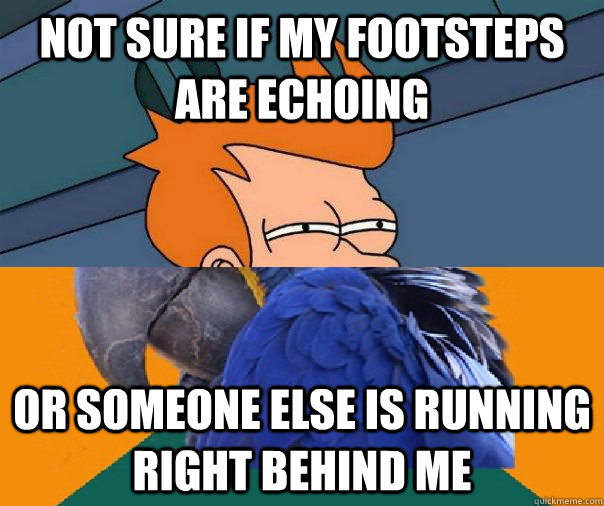 Not sure if my footsteps are echoing or someone else is running right behind me