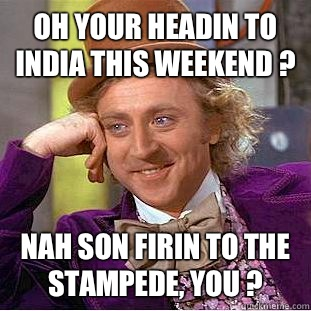 Oh Your Headin To India This Weekend Nah Son Firin To The Stampede