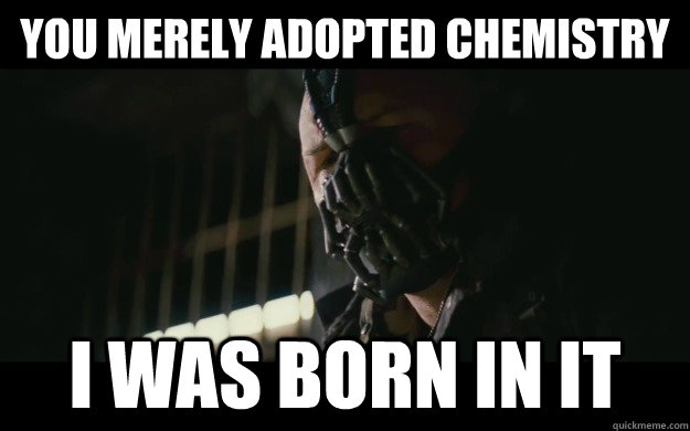 You merely adopted chemistry I was born in it
