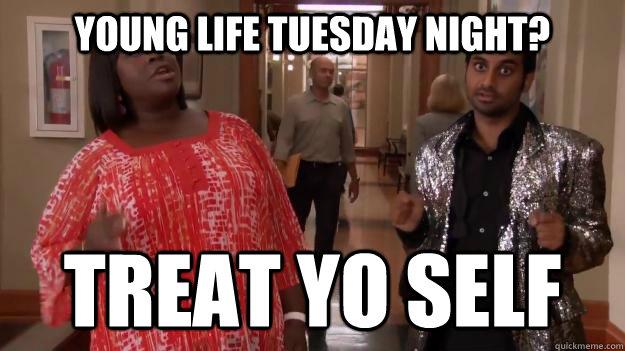 Young Life Tuesday Night? treat yo self  Treat Yo Self