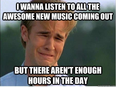i wanna listen to all the awesome new music coming out but there aren't enough hours in the day - i wanna listen to all the awesome new music coming out but there aren't enough hours in the day  1990s Problems