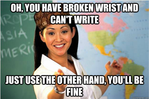 Oh, you have broken wrist and can't write Just use the other hand, you'll be fine - Oh, you have broken wrist and can't write Just use the other hand, you'll be fine  Scumbag Teacher