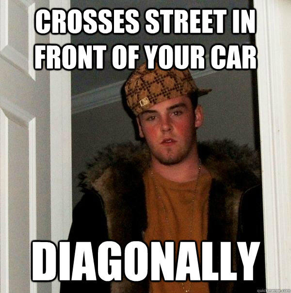 Crosses street in front of your car diagonally - Crosses street in front of your car diagonally  Scumbag Steve