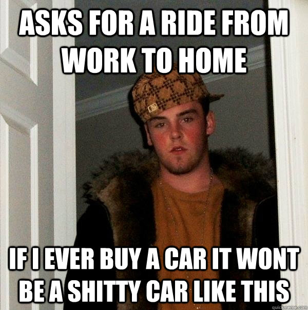 Asks for a ride from work to home If i ever buy a car it wont be a shitty car like this  Scumbag Steve