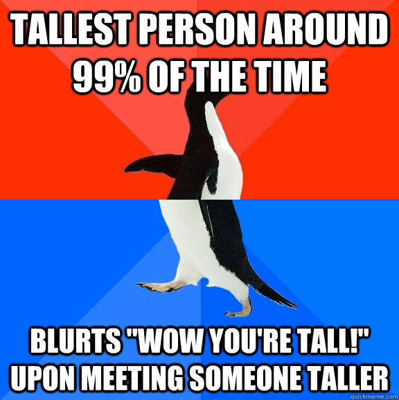 Tallest person around 99% of the time blurts