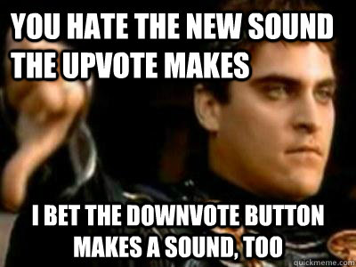 You hate the new sound the upvote makes I bet the downvote button makes a sound, too - You hate the new sound the upvote makes I bet the downvote button makes a sound, too  Downvoting Roman