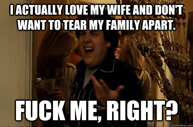 I actually love my wife and don't want to tear my family apart. Fuck Me, Right?