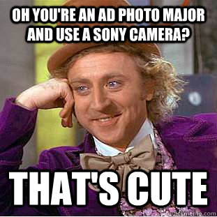 Oh you're an Ad photo major and use a sony camera? that's cute  Creepy Wonka