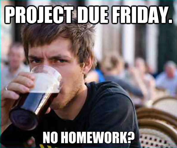 Project due Friday. no homework? - Project due Friday. no homework?  Lazy College Senior