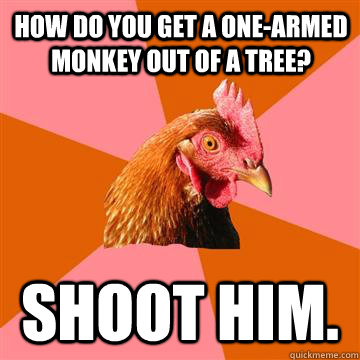 How do you get a one-armed monkey out of a tree? Shoot him.  Anti-Joke Chicken
