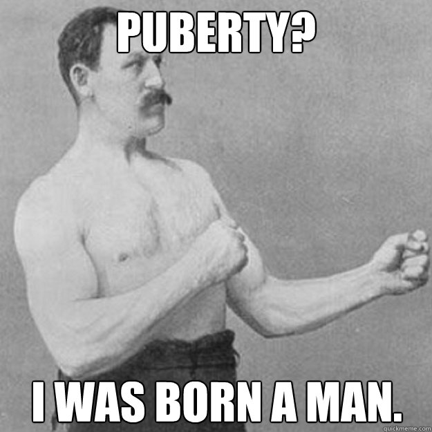 Puberty? I was born a man. - Puberty? I was born a man.  overly manly man