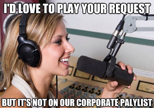 I'd love to play your request But it's not on our corporate palylist - I'd love to play your request But it's not on our corporate palylist  scumbag radio dj