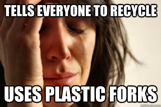 Tells everyone to recycle uses plastic forks - Tells everyone to recycle uses plastic forks  First World Problems