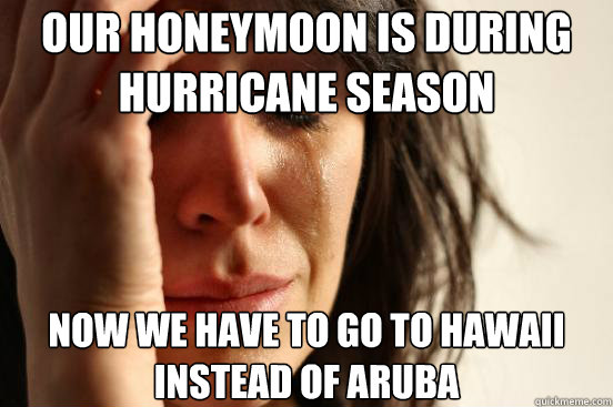 our honeymoon is during hurricane season now we have to go to hawaii instead of aruba - our honeymoon is during hurricane season now we have to go to hawaii instead of aruba  First World Problems