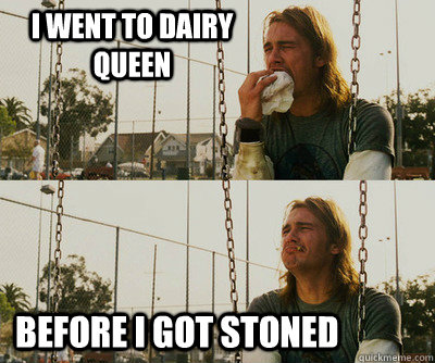 I went to Dairy Queen Before I got stoned - I went to Dairy Queen Before I got stoned  First World Stoner Problems