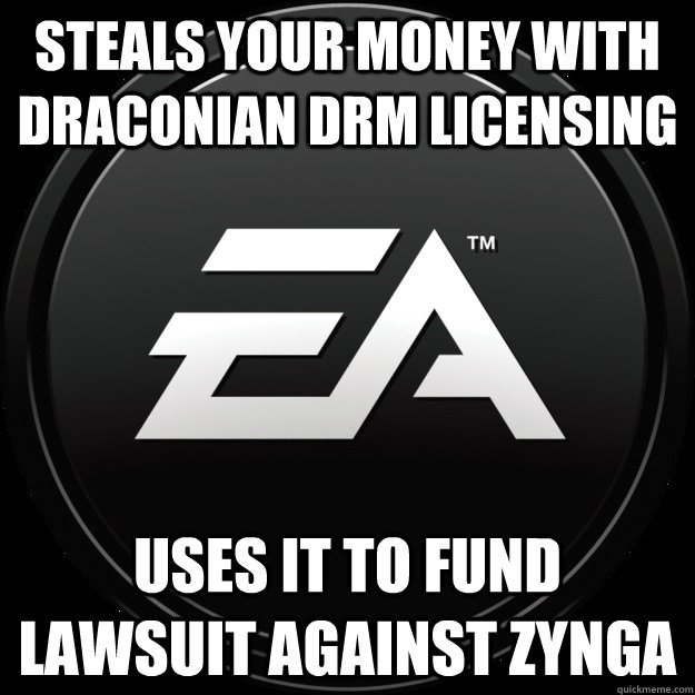 Steals your money with Draconian DRM licensing Uses it to fund lawsuit against Zynga