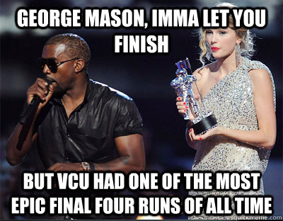 George Mason, imma let you finish but vcu had one of the most epic final four runs of all time - George Mason, imma let you finish but vcu had one of the most epic final four runs of all time  Imma let you finish
