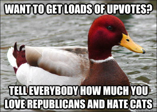Want to get loads of upvotes? Tell everybody how much you love republicans and hate cats - Want to get loads of upvotes? Tell everybody how much you love republicans and hate cats  Malicious Advice Mallard