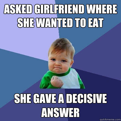 Asked girlfriend where she wanted to eat She gave a decisive answer  Success Kid