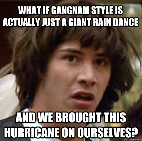 What if gangnam style is actually just a giant rain dance and we brought this hurricane on ourselves? - What if gangnam style is actually just a giant rain dance and we brought this hurricane on ourselves?  conspiracy keanu