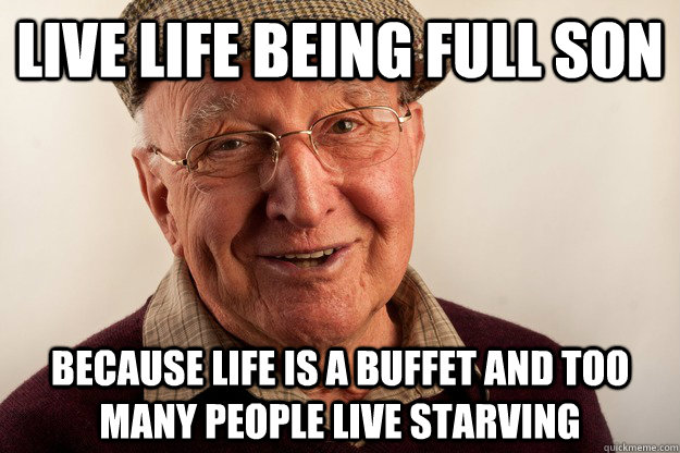 live life being full son because life is a buffet and too many people live starving - live life being full son because life is a buffet and too many people live starving  Great Grandpa Advice