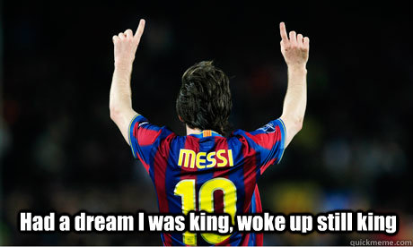 Had a dream I was king, woke up still king  King Messi