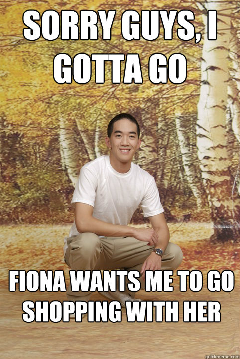 Sorry guys, I gotta go fiona wants me to go shopping with her